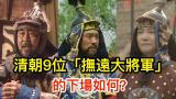 清朝9位「撫遠大將軍」的下場如何?年羹堯還不算最慘